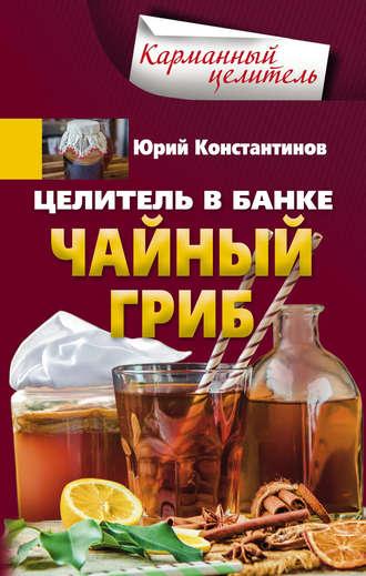 Юрий Константинов, Целитель в банке. Чайный гриб