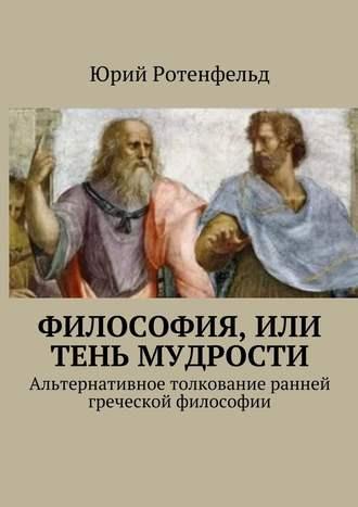 Юрий Ротенфельд, Философия, или Тень мудрости. Альтернативное толкование ранней греческой философии