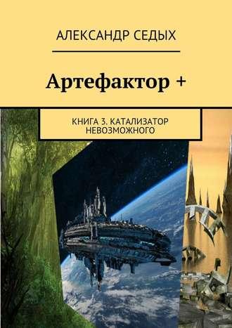 Александр Седых, Артефактор+. Книга 3. Катализатор невозможного