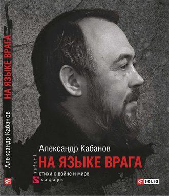 Александр Кабанов, На языке врага: стихи о войне и мире
