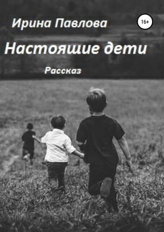Ирина Павлова, Настоящие дети