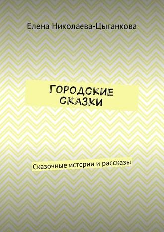 Елена Николаева-Цыганкова, Городские сказки. Сказочные истории ирассказы