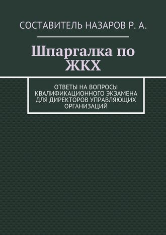 Руслан Назаров, Шпаргалка по ЖКХ. Ответы на вопросы квалификационного экзамена для директоров управляющих организаций