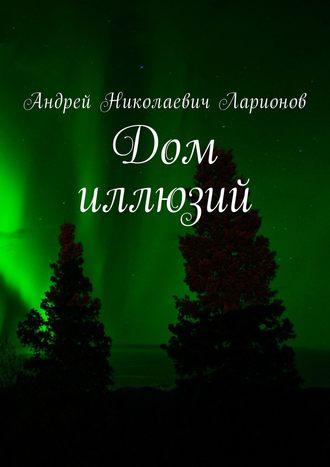 Андрей Ларионов, Дом иллюзий