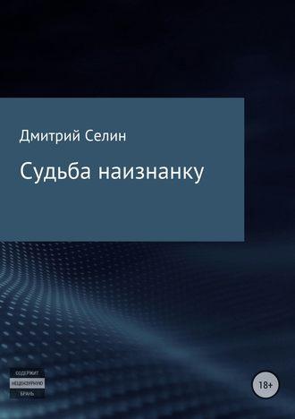 Дмитрий Селин, Судьба наизнанку