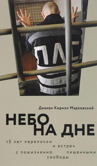 Кирилл Марковский, Небо на дне: 15 лет переписки и встреч с пожизненно лишенными свободы
