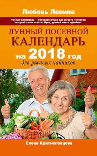 Елена Краснопевцева, Лунный посевной календарь на 2018 год для ржавых чайников