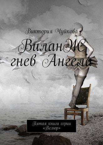 Виктория Чуйкова, ВиланЖ. Гнев Ангела. Пятая книга серии «Велюр»