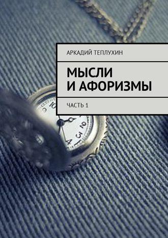 Аркадий Теплухин, Мысли иафоризмы. Часть1