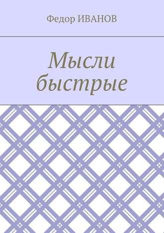Федор Иванов, Мысли быстрые