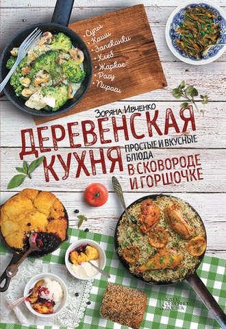 Зоряна Ивченко, Деревенская кухня. Простые и вкусные блюда в сковороде и горшочке