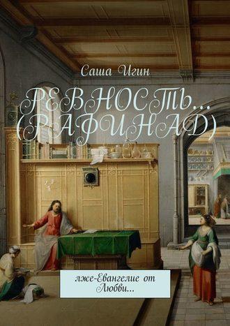 Саша Игин, Ревность… (Рафинад). Лже-Евангелие от Любви…