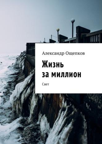 Александр Ощепков, Жизнь замиллион. Свет