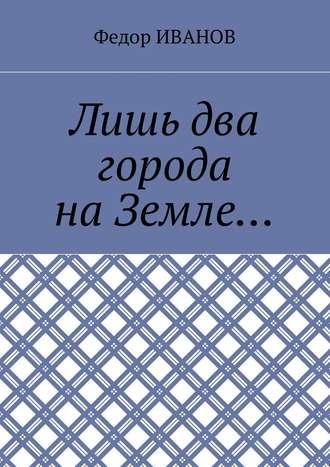 Федор Иванов, Лишь два города на Земле…
