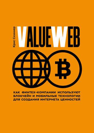 Крис Скиннер, ValueWeb. Как финтех-компании используют блокчейн и мобильные технологии для создания интернета ценностей