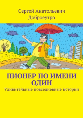 Сергей Доброеутро, Пионер по имени Один. Удивительные повседневные истории