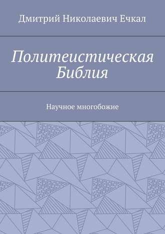 Дмитрий Ечкал, Политеистическая Библия. Научное многобожие