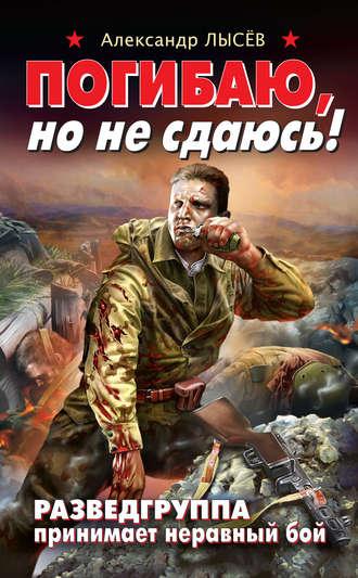 Александр Лысёв, Погибаю, но не сдаюсь! Разведгруппа принимает неравный бой
