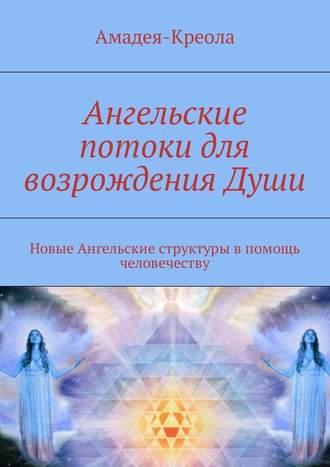 Амадея-Креола, Ангельские потоки для возрождения Души. Новые Ангельские структуры впомощь человечеству