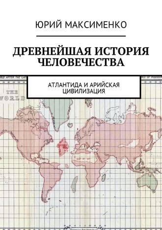 Юрий Максименко, Древнейшая история человечества. Атлантида иАрийская цивилизация