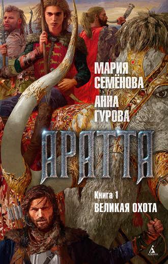 Мария Семёнова, Анна Гурова, Аратта. Книга 1. Великая Охота