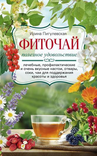 Ирина Пигулевская, Фиточай. Полезное удовольствие. Лечебные, профилактические и очень вкусные настои, отвары, соки, чаи для поддержания красоты и здоровья