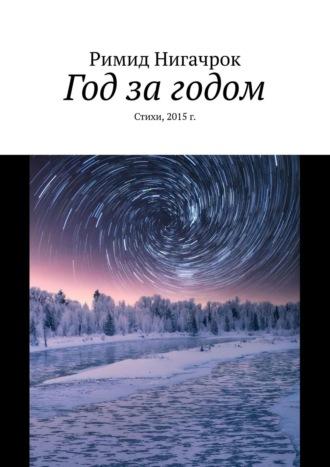 Римид Нигачрок, Год за годом. Стихи, 2015г.