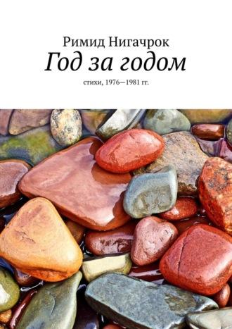 Римид Нигачрок, Год за годом. Стихи, 1976—1987гг.
