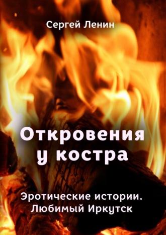 Сергей Ленин, Откровения у костра. Эротические истории. Любимый Иркутск