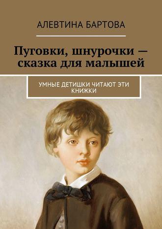 Алевтина Бартова, Пуговки, шнурочки – сказка для малышей. Умные детишки читают эти книжки