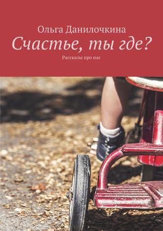 Ольга Данилочкина, Счастье, тыгде? Рассказы про людей
