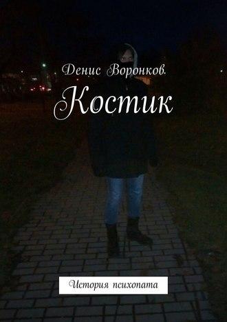 Денис Воронков, Костик. История психопата