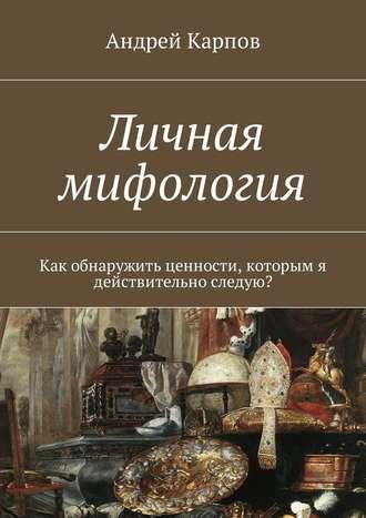 Андрей Карпов, Личная мифология. Как обнаружить ценности, которым я действительно следую?