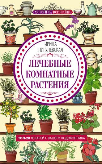 Ирина Пигулевская, Лечебные комнатные растения. ТОП-20 лекарей с вашего подоконника