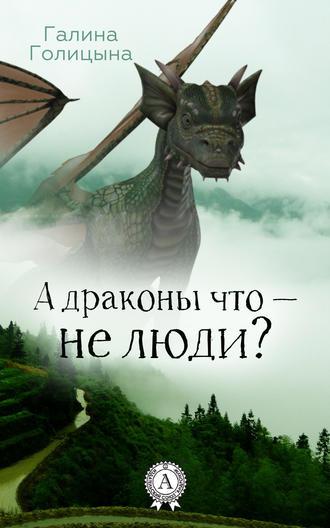 Галина Голицына, А драконы что – не люди?
