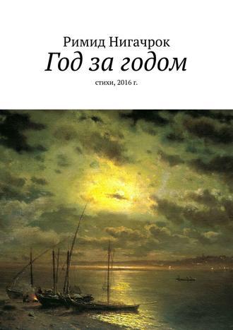 Римид Нигачрок, Год загодом. Стихи, 2016г.