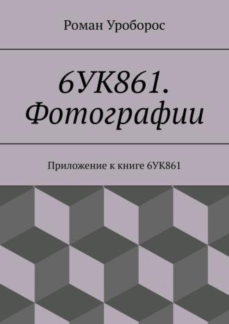 Роман Уроборос, 6УК861. Фотографии. Приложение ккниге 6УК861