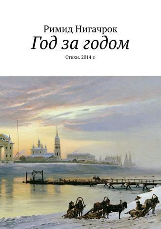 Римид Нигачрок, Год за годом. Стихи. 2014г.
