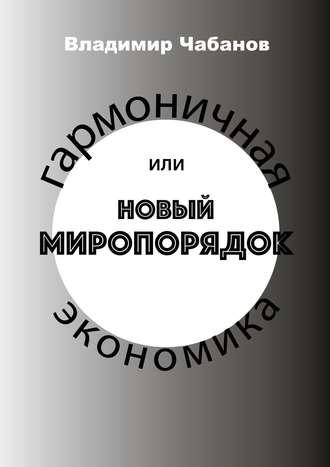 Владимир Чабанов, Гармоничная экономика, или Новый миропорядок