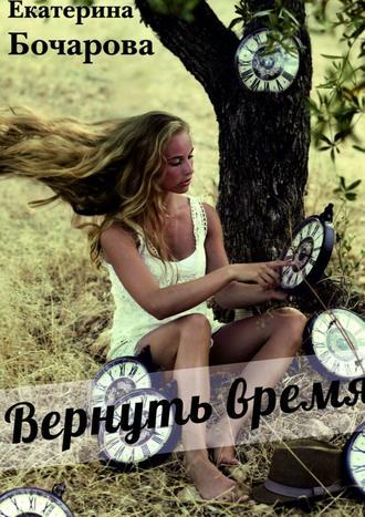Екатерина Бочарова, Вернуть время