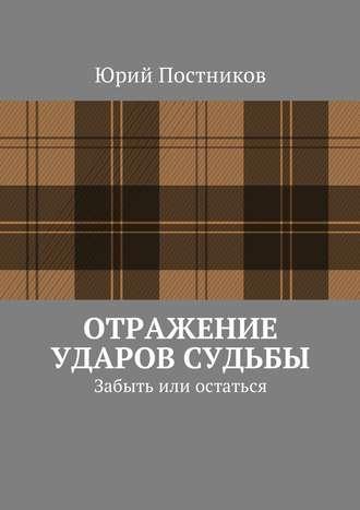 Юрий Постников, Отражение ударов судьбы. Забыть или остаться