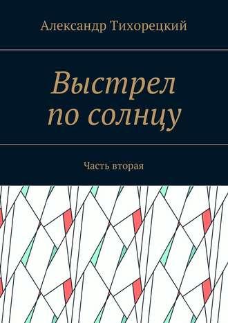 Александр Тихорецкий, Выстрел посолнцу. Часть вторая