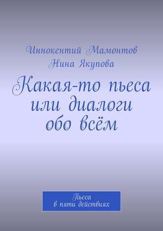 Иннокентий Мамонтов, Нина Якупова, Какая-то пьеса или диалоги обовсём. Пьеса впяти действиях