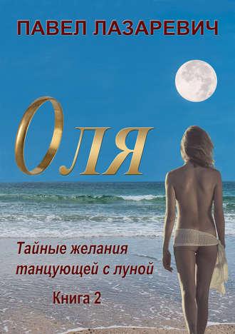 Павел Лазаревич, Оля. Тайны и желания танцующей с Луной. Книга 2