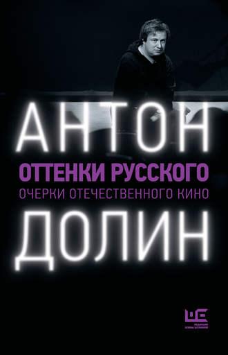 Антон Долин, Оттенки русского. Очерки отечественного кино