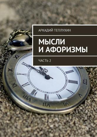 Аркадий Теплухин, Мысли иафоризмы. Часть 2