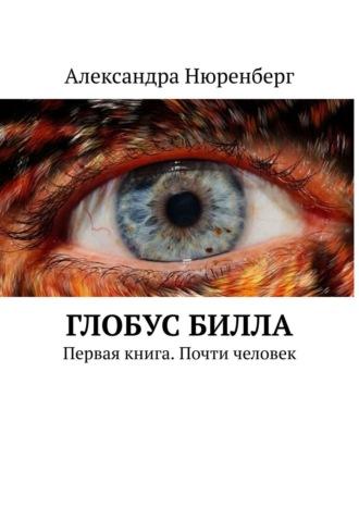 Александра Нюренберг, Глобус Билла. Первая книга. Почти человек