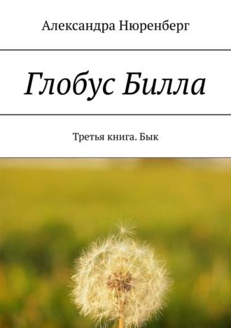 Александра Нюренберг, Глобус Билла. Третья книга. Бык