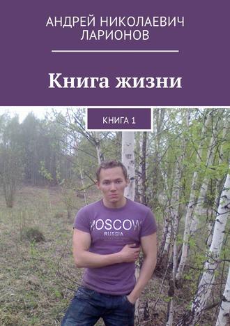 Андрей Ларионов, Книга жизни. Книга1