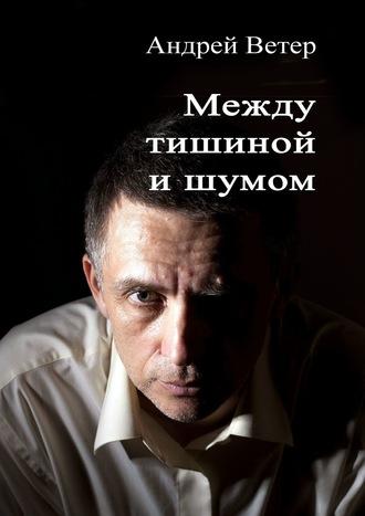 Андрей Ветер, Между тишиной ишумом